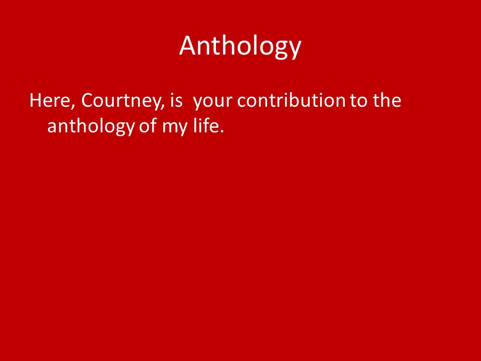 Anthology Here, Courtney, is your contribution to the anthology of my life.