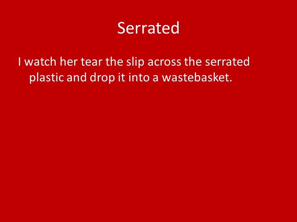 Serrated I watch her tear the slip across the serrated plastic and drop it into a wastebasket.