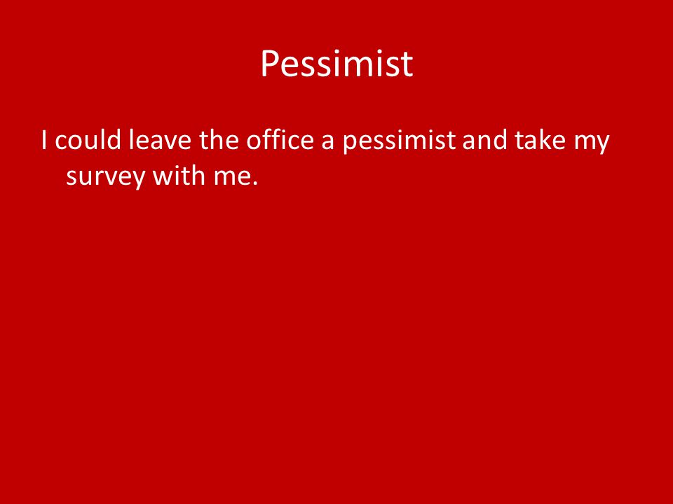 Pessimist I could leave the office a pessimist and take my survey with me.