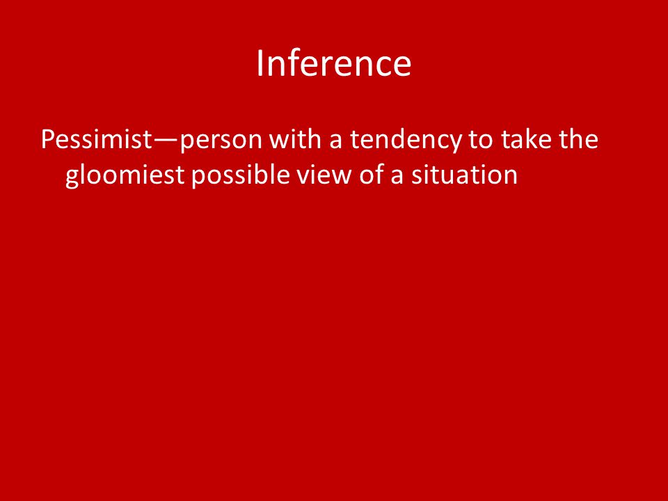 Inference Pessimist—person with a tendency to take the gloomiest possible view of a situation