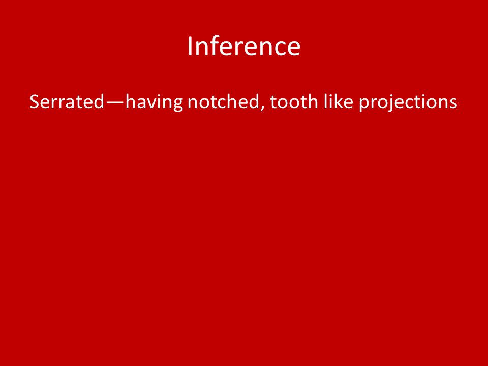 Inference Serrated—having notched, tooth like projections