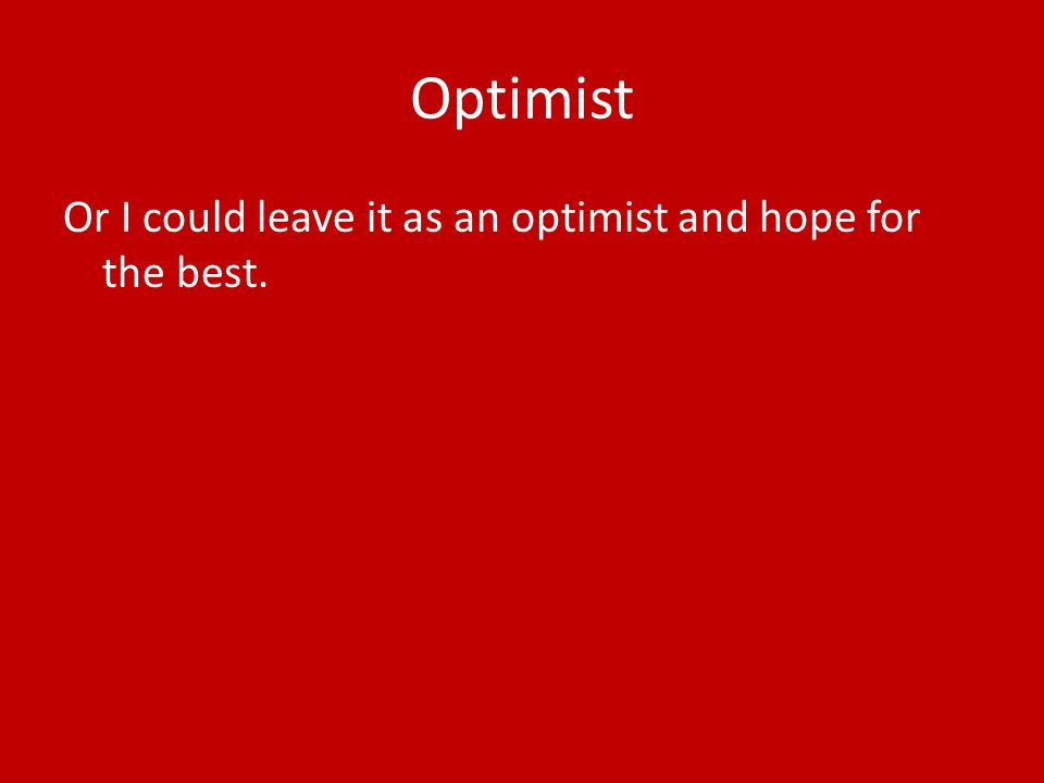 Optimist Or I could leave it as an optimist and hope for the best.