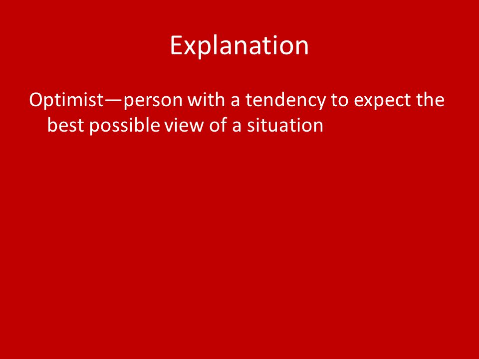 Explanation Optimist—person with a tendency to expect the best possible view of a situation