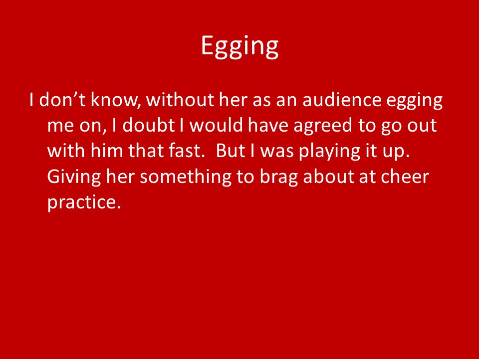 Egging I don't know, without her as an audience egging me on, I doubt I would have agreed to go out with him that fast.