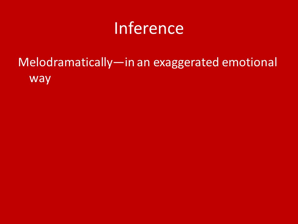 Inference Melodramatically—in an exaggerated emotional way
