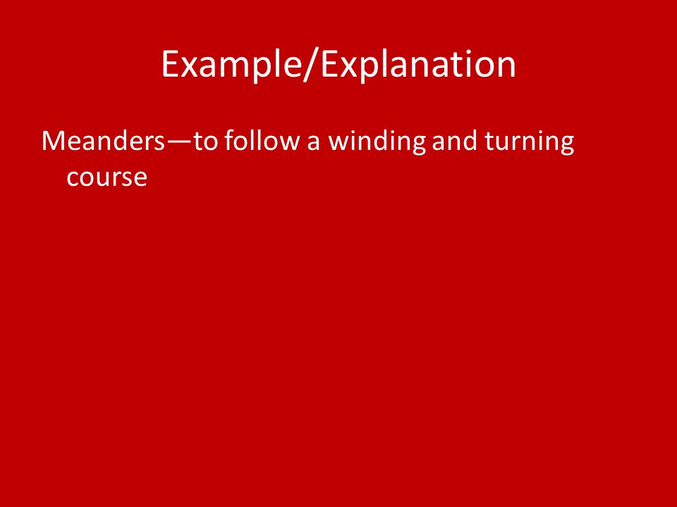 Example/Explanation Meanders—to follow a winding and turning course