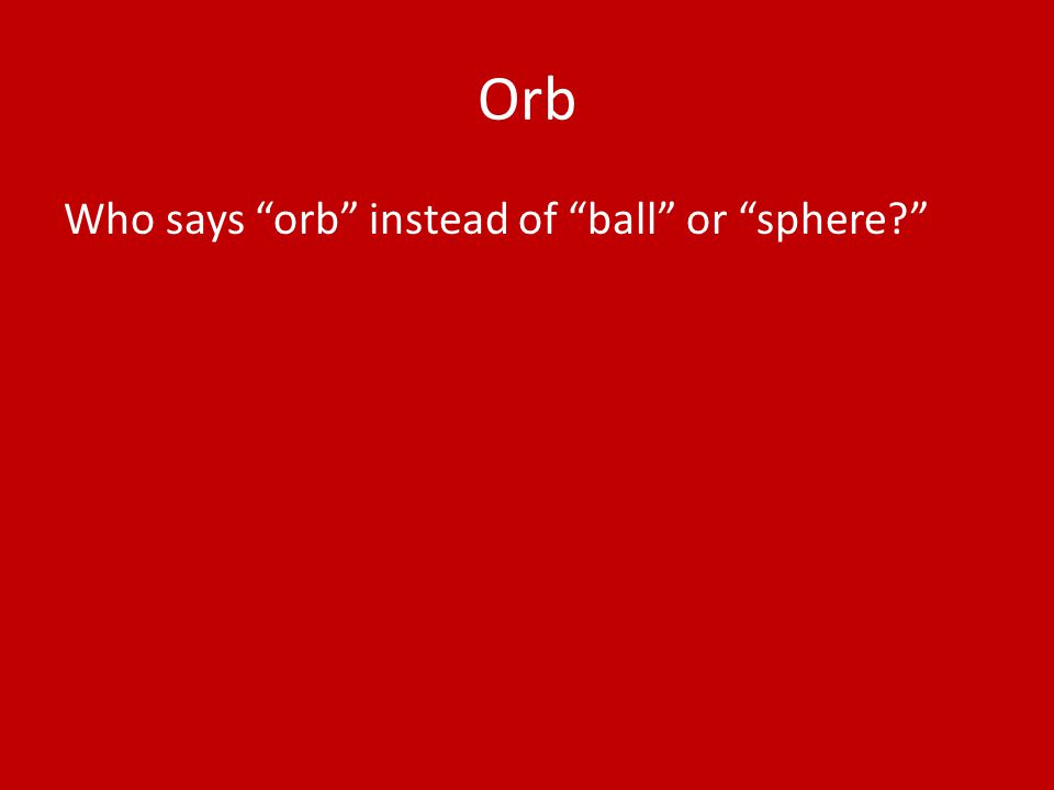 Orb Who says orb instead of ball or sphere