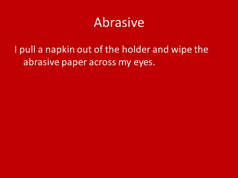 Abrasive I pull a napkin out of the holder and wipe the abrasive paper across my eyes.