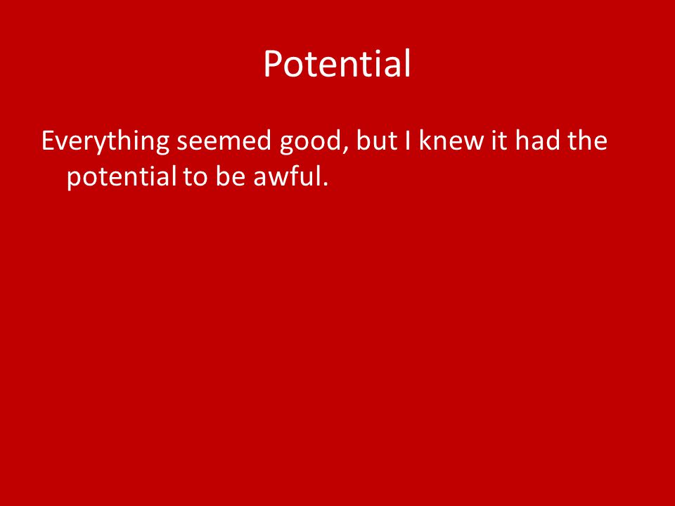 Potential Everything seemed good, but I knew it had the potential to be awful.
