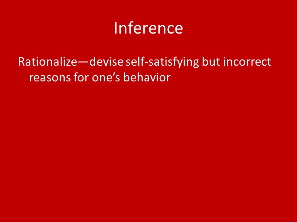 Inference Rationalize—devise self-satisfying but incorrect reasons for one's behavior