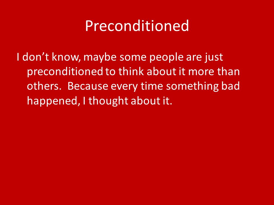 Preconditioned I don't know, maybe some people are just preconditioned to think about it more than others.