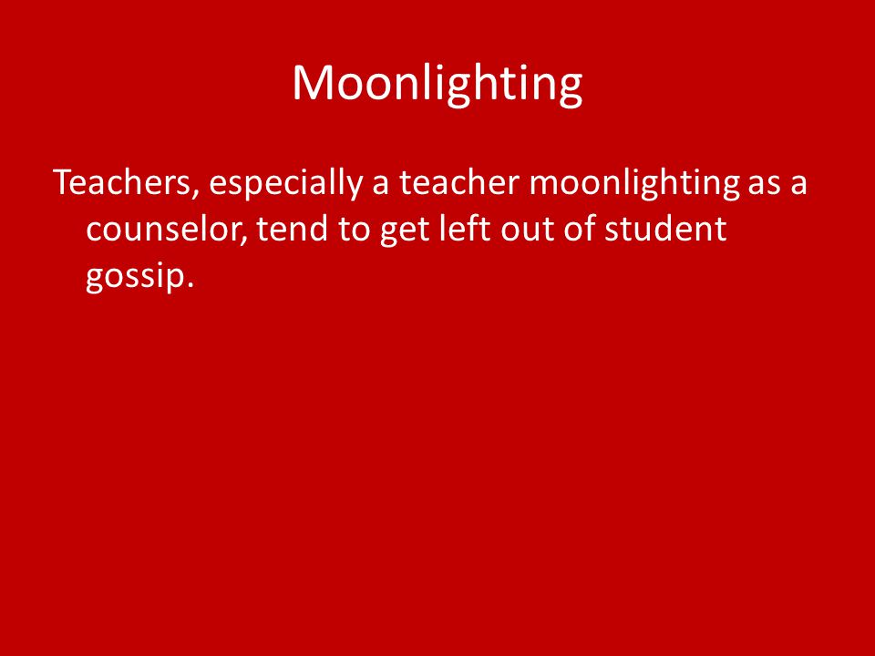 Moonlighting Teachers, especially a teacher moonlighting as a counselor, tend to get left out of student gossip.