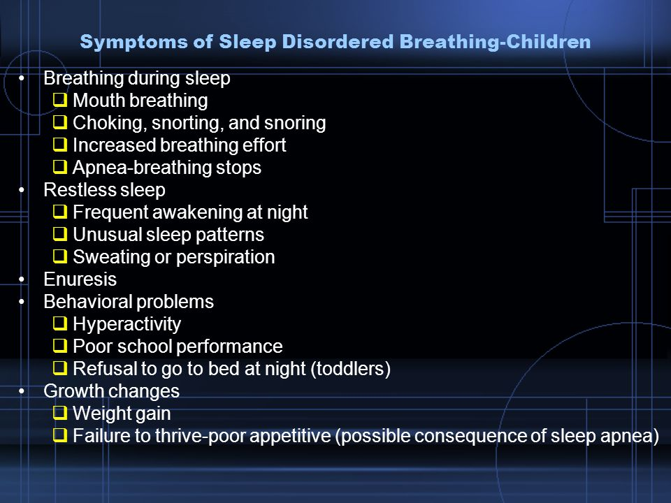 Symptoms of Sleep Disordered Breathing-Children Breathing during sleep  Mouth breathing  Choking, snorting, and snoring  Increased breathing effort  Apnea-breathing stops Restless sleep  Frequent awakening at night  Unusual sleep patterns  Sweating or perspiration Enuresis Behavioral problems  Hyperactivity  Poor school performance  Refusal to go to bed at night (toddlers) Growth changes  Weight gain  Failure to thrive-poor appetitive (possible consequence of sleep apnea)