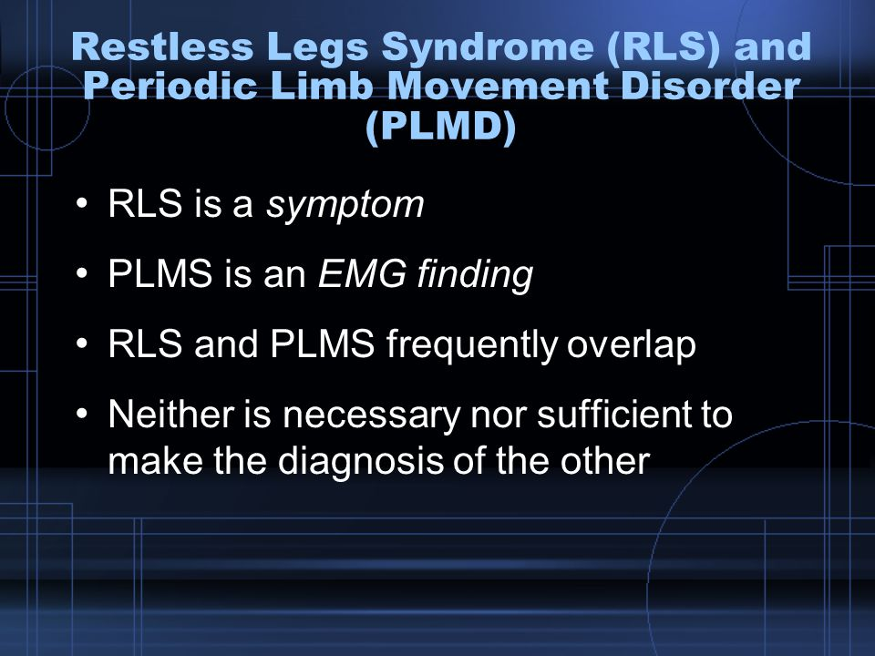 Restless Legs Syndrome (RLS) and Periodic Limb Movement Disorder (PLMD) RLS is a symptom PLMS is an EMG finding RLS and PLMS frequently overlap Neither is necessary nor sufficient to make the diagnosis of the other