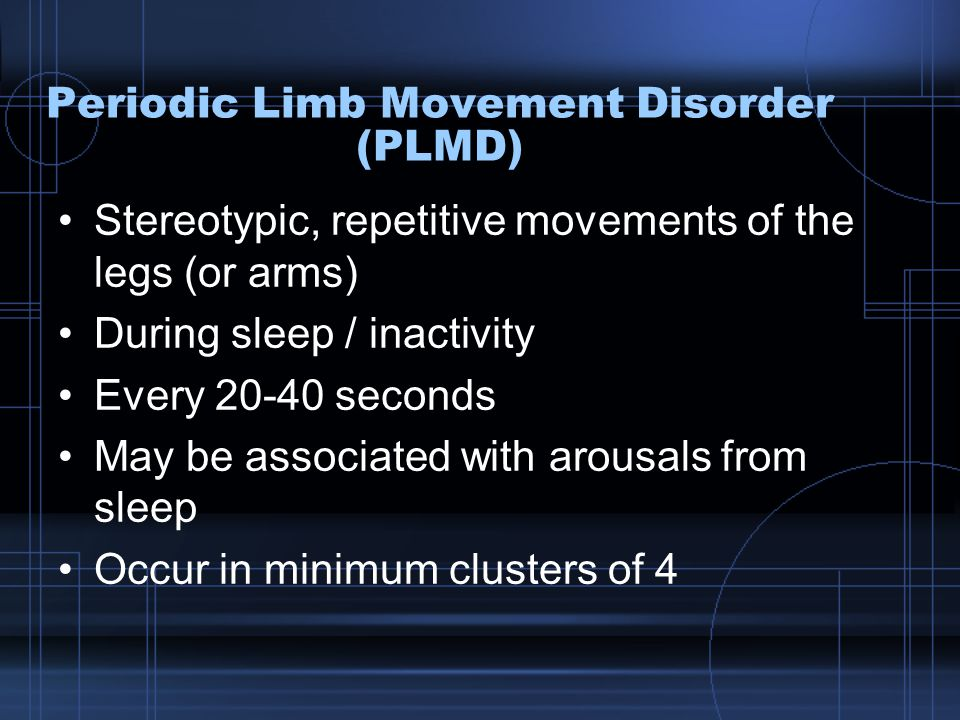 Periodic Limb Movement Disorder (PLMD) Stereotypic, repetitive movements of the legs (or arms) During sleep / inactivity Every 20-40 seconds May be associated with arousals from sleep Occur in minimum clusters of 4