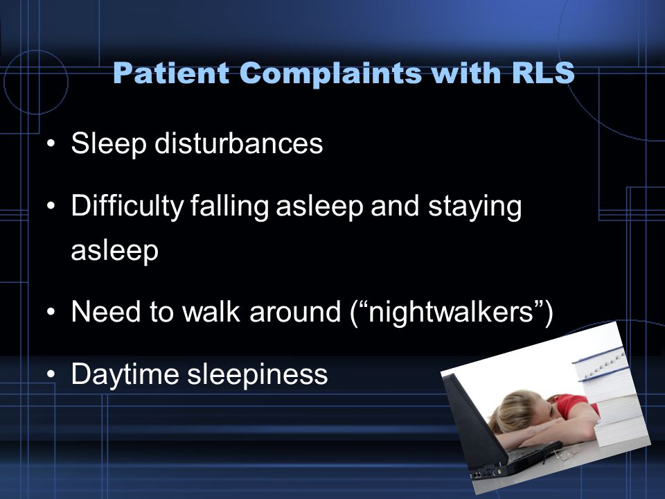 Patient Complaints with RLS Sleep disturbances Difficulty falling asleep and staying asleep Need to walk around ( nightwalkers ) Daytime sleepiness