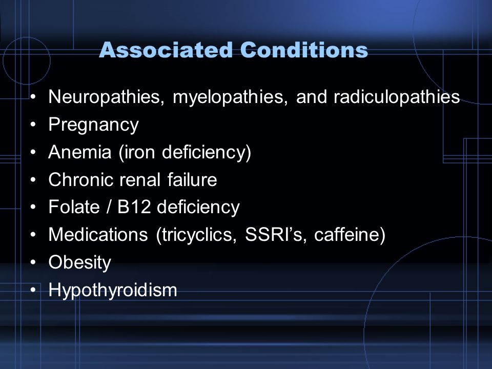 Associated Conditions Neuropathies, myelopathies, and radiculopathies Pregnancy Anemia (iron deficiency) Chronic renal failure Folate / B12 deficiency Medications (tricyclics, SSRI's, caffeine) Obesity Hypothyroidism