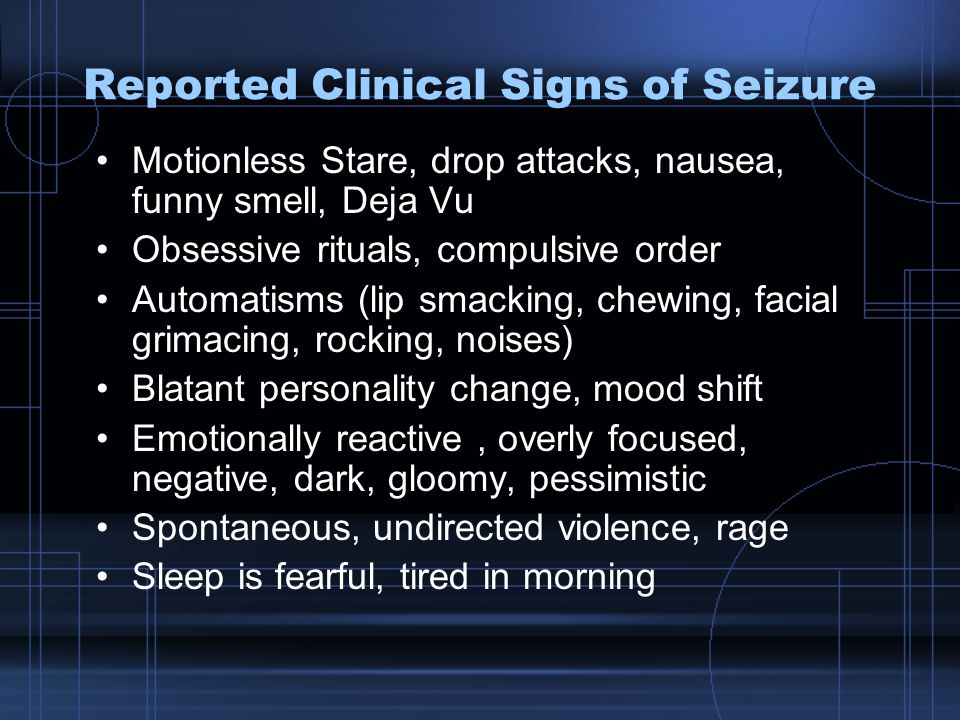 Reported Clinical Signs of Seizure Motionless Stare, drop attacks, nausea, funny smell, Deja Vu Obsessive rituals, compulsive order Automatisms (lip smacking, chewing, facial grimacing, rocking, noises) Blatant personality change, mood shift Emotionally reactive, overly focused, negative, dark, gloomy, pessimistic Spontaneous, undirected violence, rage Sleep is fearful, tired in morning