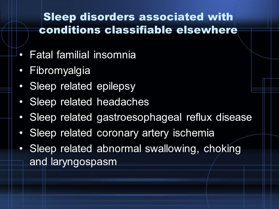Sleep disorders associated with conditions classifiable elsewhere Fatal familial insomnia Fibromyalgia Sleep related epilepsy Sleep related headaches Sleep related gastroesophageal reflux disease Sleep related coronary artery ischemia Sleep related abnormal swallowing, choking and laryngospasm