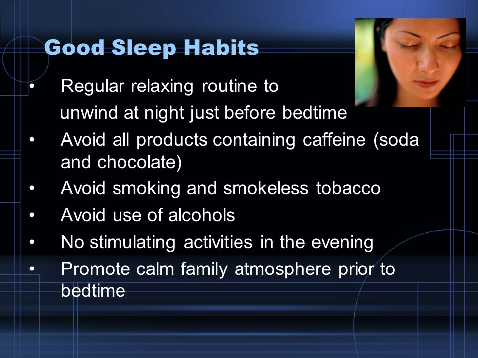 Good Sleep Habits Regular relaxing routine to unwind at night just before bedtime Avoid all products containing caffeine (soda and chocolate) Avoid smoking and smokeless tobacco Avoid use of alcohols No stimulating activities in the evening Promote calm family atmosphere prior to bedtime