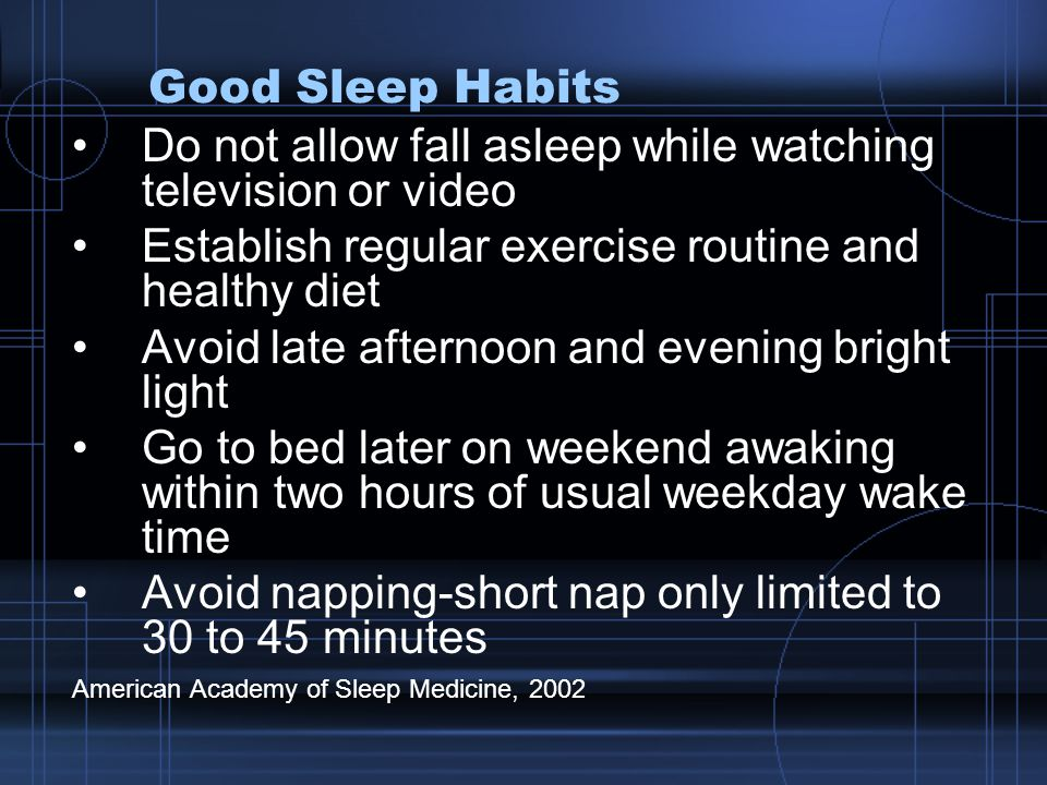 Good Sleep Habits Do not allow fall asleep while watching television or video Establish regular exercise routine and healthy diet Avoid late afternoon and evening bright light Go to bed later on weekend awaking within two hours of usual weekday wake time Avoid napping-short nap only limited to 30 to 45 minutes American Academy of Sleep Medicine, 2002