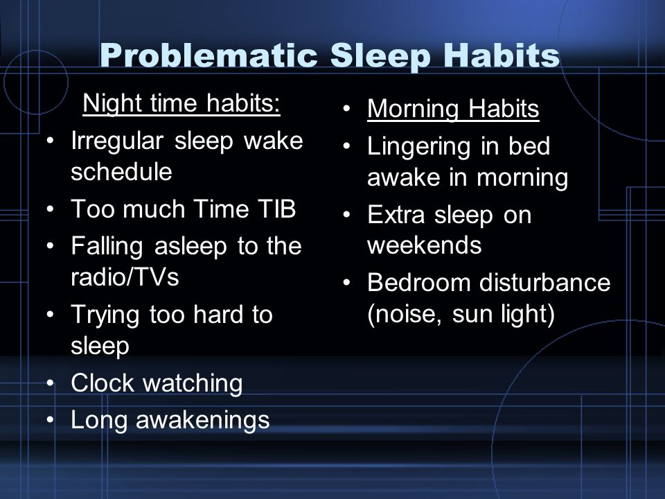 Problematic Sleep Habits Night time habits: Irregular sleep wake schedule Too much Time TIB Falling asleep to the radio/TVs Trying too hard to sleep Clock watching Long awakenings Morning Habits Lingering in bed awake in morning Extra sleep on weekends Bedroom disturbance (noise, sun light)