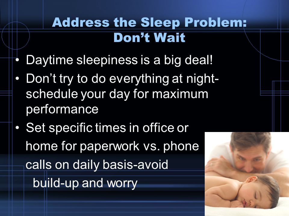 Address the Sleep Problem: Don't Wait Daytime sleepiness is a big deal.