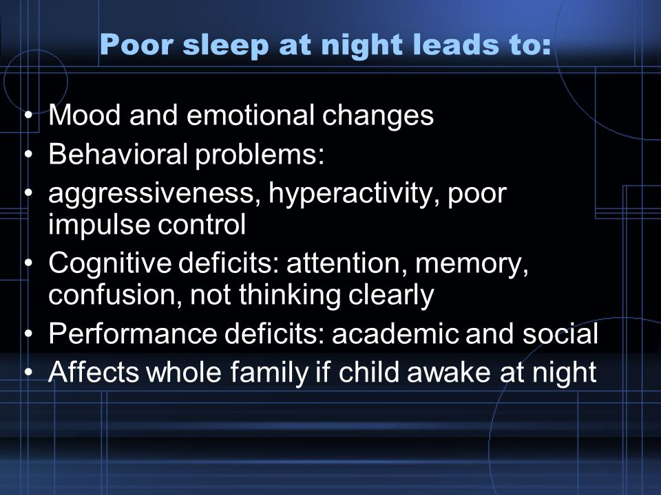 Poor sleep at night leads to: Mood and emotional changes Behavioral problems: aggressiveness, hyperactivity, poor impulse control Cognitive deficits: attention, memory, confusion, not thinking clearly Performance deficits: academic and social Affects whole family if child awake at night