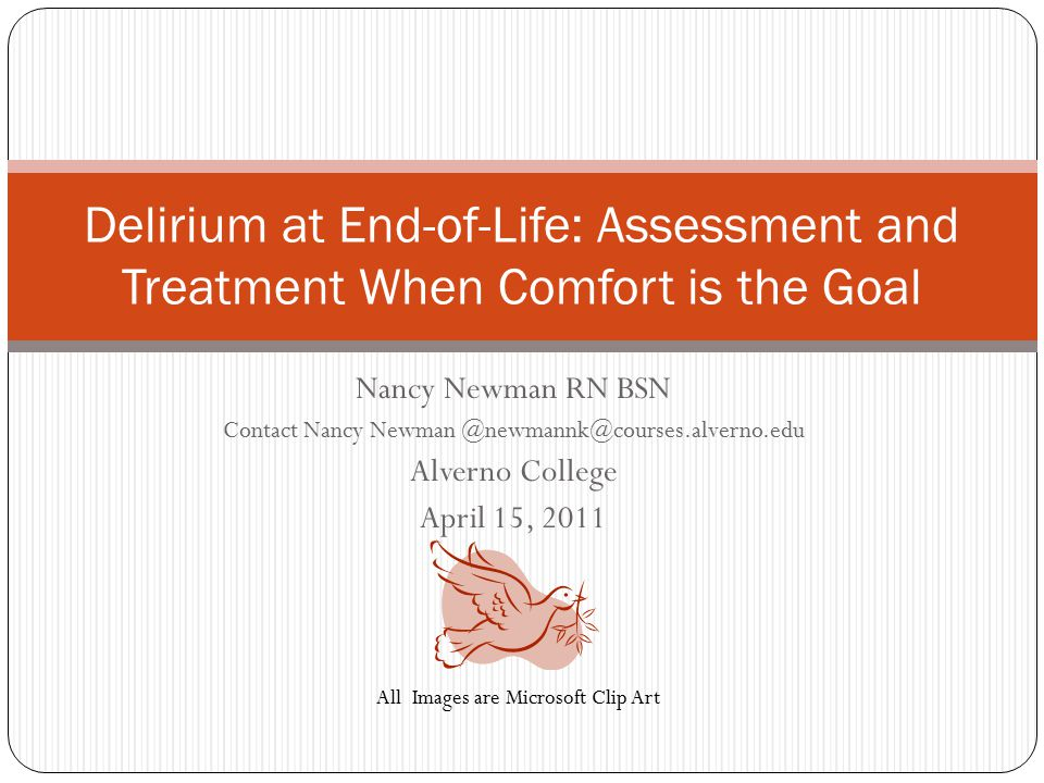 Nancy Newman RN BSN Contact Nancy Newman @newmannk@courses.alverno.edu Alverno College April 15, 2011 Delirium at End-of-Life: Assessment and Treatment When Comfort is the Goal All Images are Microsoft Clip Art