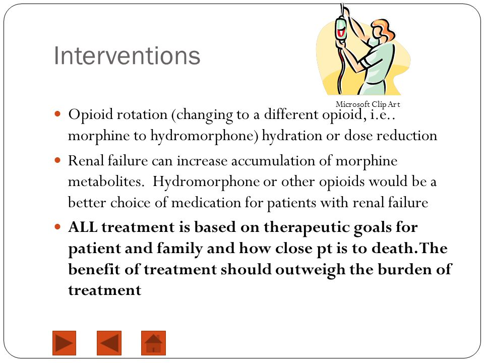 Interventions Opioid rotation (changing to a different opioid, i.e.. morphine to hydromorphone) hydration or dose reduction Renal failure can increase