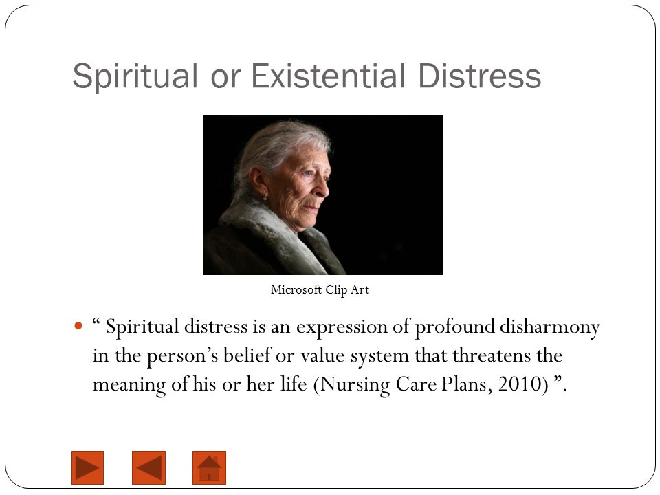 Spiritual or Existential Distress Spiritual distress is an expression of profound disharmony in the person's belief or value system that threatens the meaning of his or her life (Nursing Care Plans, 2010) .