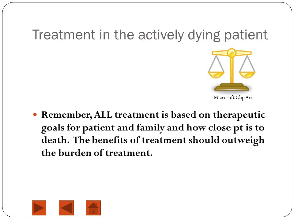 Treatment in the actively dying patient Remember, ALL treatment is based on therapeutic goals for patient and family and how close pt is to death. The