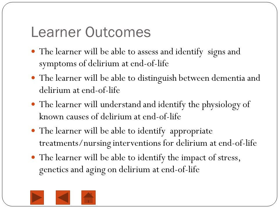 Learner Outcomes The learner will be able to assess and identify signs and symptoms of delirium at end-of-life The learner will be able to distinguish between dementia and delirium at end-of-life The learner will understand and identify the physiology of known causes of delirium at end-of-life The learner will be able to identify appropriate treatments/nursing interventions for delirium at end-of-life The learner will be able to identify the impact of stress, genetics and aging on delirium at end-of-life