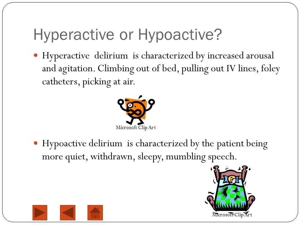 Hyperactive or Hypoactive? Hyperactive delirium is characterized by increased arousal and agitation. Climbing out of bed, pulling out IV lines, foley