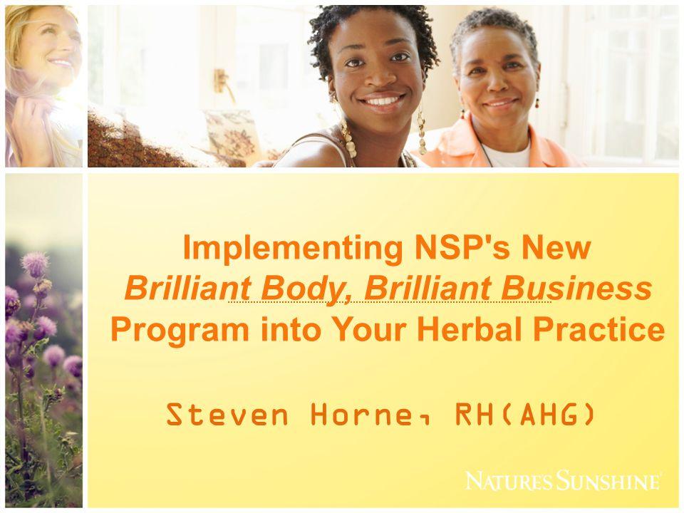 Implementing NSP s New Brilliant Body, Brilliant Business Program into Your Herbal Practice Steven Horne, RH(AHG)