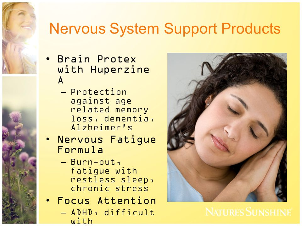Nervous System Support Products Brain Protex with Huperzine A –Protection against age related memory loss, dementia, Alzheimer s Nervous Fatigue Formula –Burn-out, fatigue with restless sleep, chronic stress Focus Attention –ADHD, difficult with concentration or focus