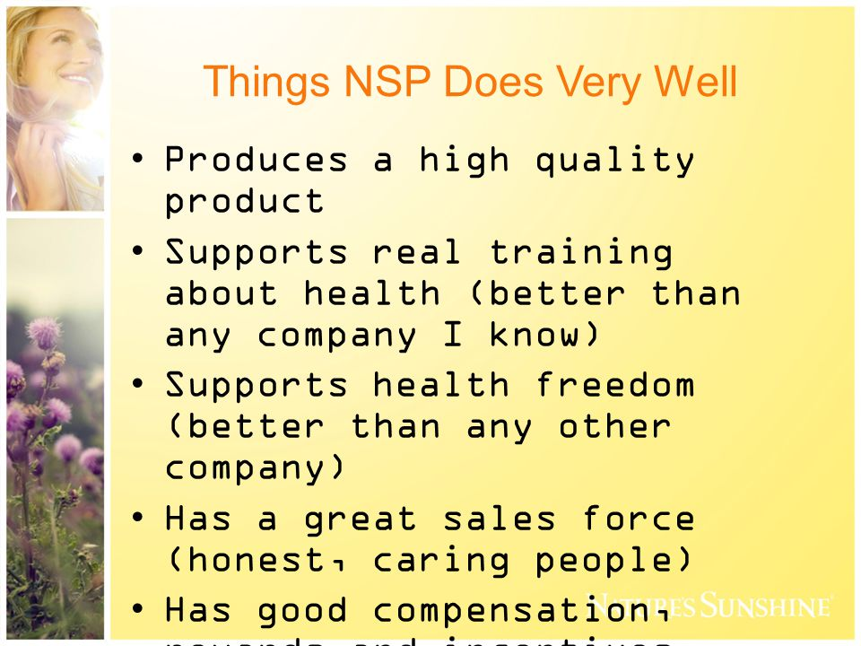 Things NSP Does Very Well Produces a high quality product Supports real training about health (better than any company I know) Supports health freedom (better than any other company) Has a great sales force (honest, caring people) Has good compensation, rewards and incentives