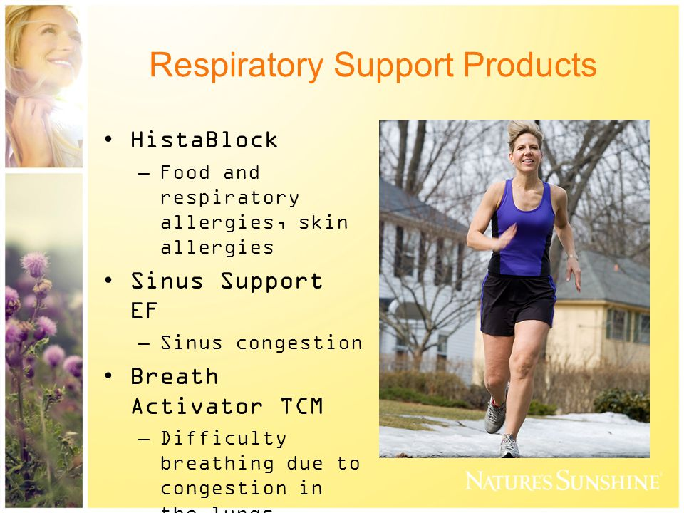 Respiratory Support Products HistaBlock –Food and respiratory allergies, skin allergies Sinus Support EF –Sinus congestion Breath Activator TCM –Difficulty breathing due to congestion in the lungs, asthma (use with lobelia)
