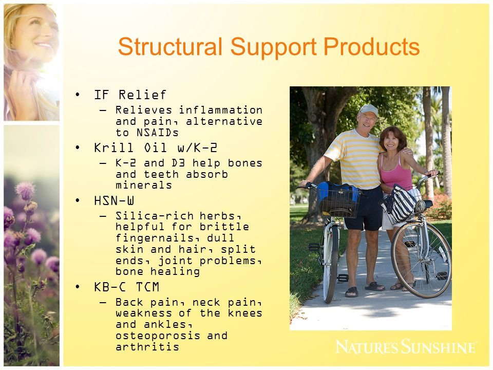 Structural Support Products IF Relief –Relieves inflammation and pain, alternative to NSAIDs Krill Oil w/K-2 –K-2 and D3 help bones and teeth absorb minerals HSN-W –Silica-rich herbs, helpful for brittle fingernails, dull skin and hair, split ends, joint problems, bone healing KB-C TCM –Back pain, neck pain, weakness of the knees and ankles, osteoporosis and arthritis
