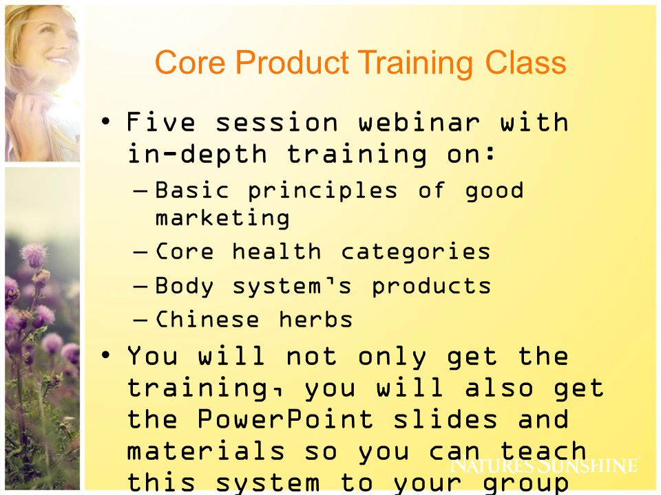 Core Product Training Class Five session webinar with in-depth training on: –Basic principles of good marketing –Core health categories –Body system's products –Chinese herbs You will not only get the training, you will also get the PowerPoint slides and materials so you can teach this system to your group