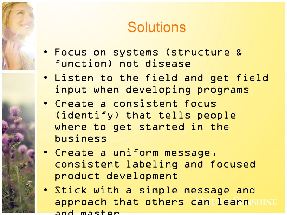 Solutions Focus on systems (structure & function) not disease Listen to the field and get field input when developing programs Create a consistent focus (identify) that tells people where to get started in the business Create a uniform message, consistent labeling and focused product development Stick with a simple message and approach that others can learn and master