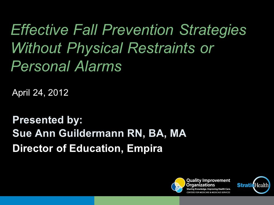 Effective Fall Prevention Strategies Without Physical Restraints or Personal Alarms Presented by: Sue Ann Guildermann RN, BA, MA Director of Education