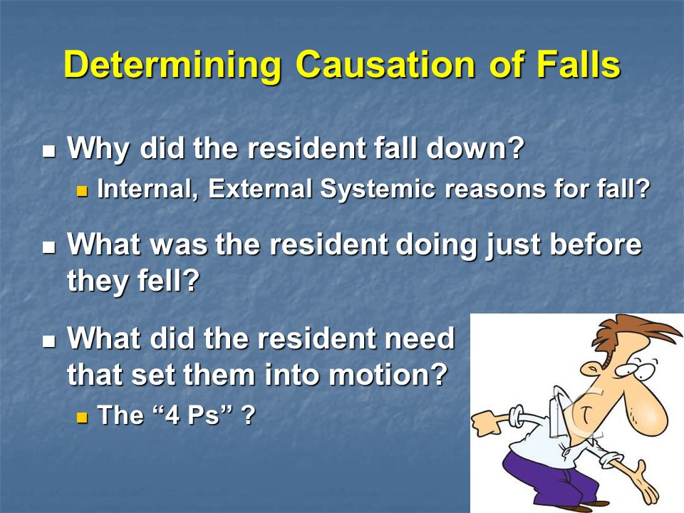 Determining Causation of Falls Why did the resident fall down? Why did the resident fall down? Internal, External Systemic reasons for fall? Internal,