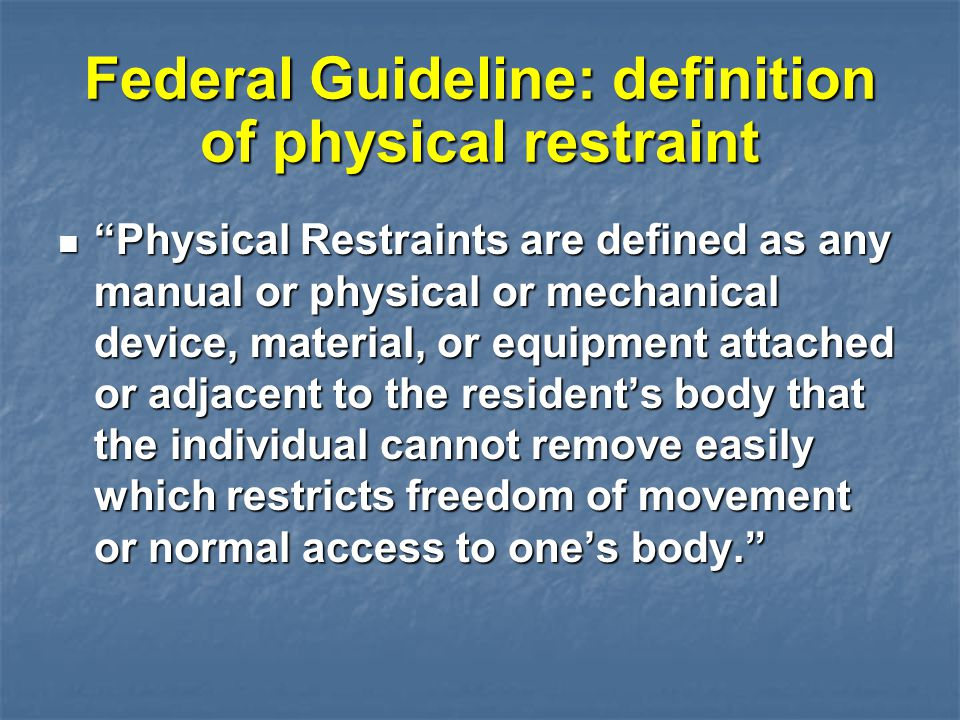 """Federal Guideline: definition of physical restraint """"Physical Restraints are defined as any manual or physical or mechanical device, material, or equi"""