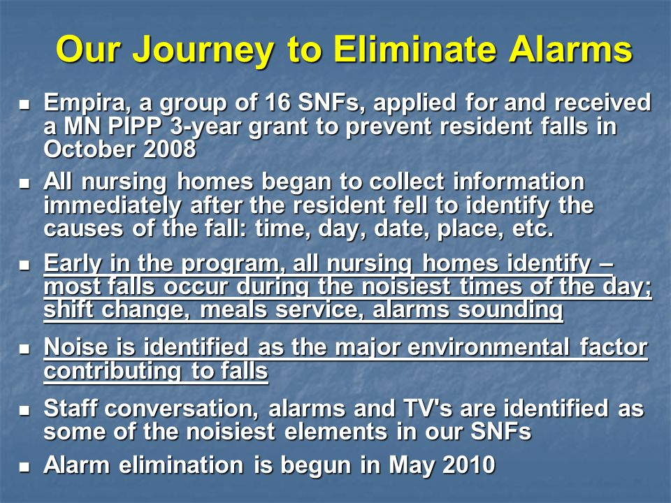 Our Journey to Eliminate Alarms Empira, a group of 16 SNFs, applied for and received a MN PIPP 3-year grant to prevent resident falls in October 2008