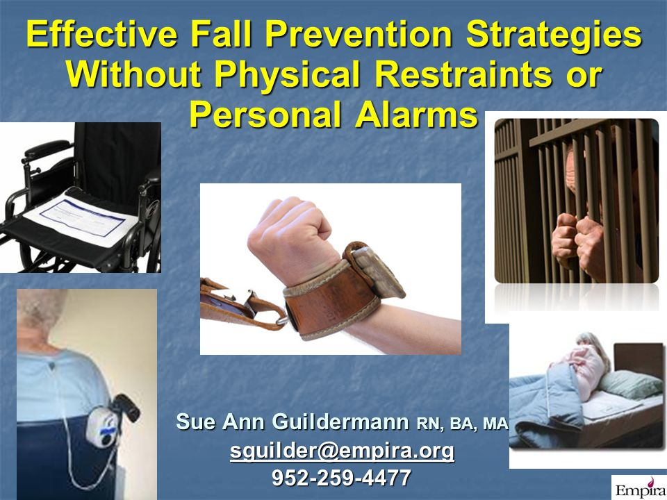 Effective Fall Prevention Strategies Without Physical Restraints or Personal Alarms Sue Ann Guildermann RN, BA, MA sguilder@empira.org 952-259-4477