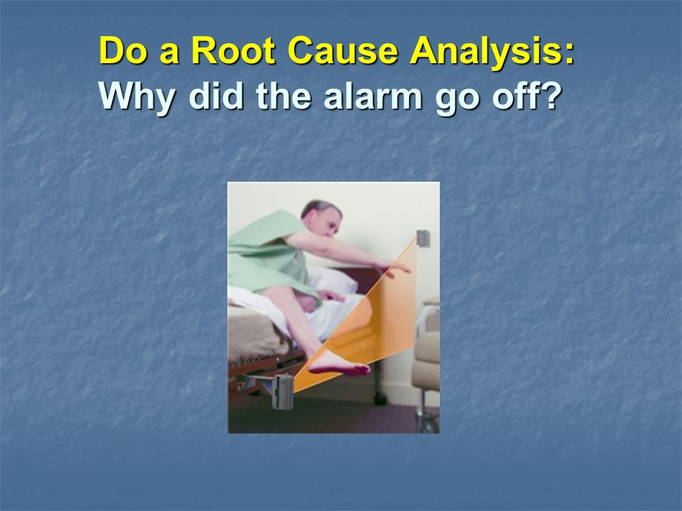 Do a Root Cause Analysis: Why did the alarm go off?