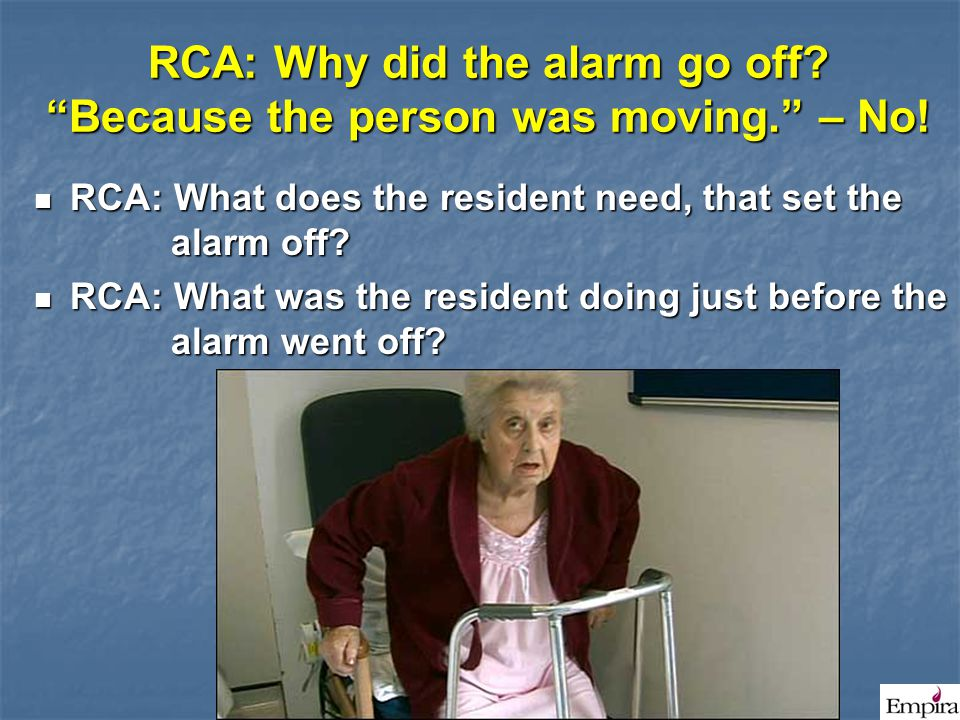 """RCA: Why did the alarm go off? """"Because the person was moving."""" – No! RCA: What does the resident need, that set the alarm off? RCA: What does the res"""