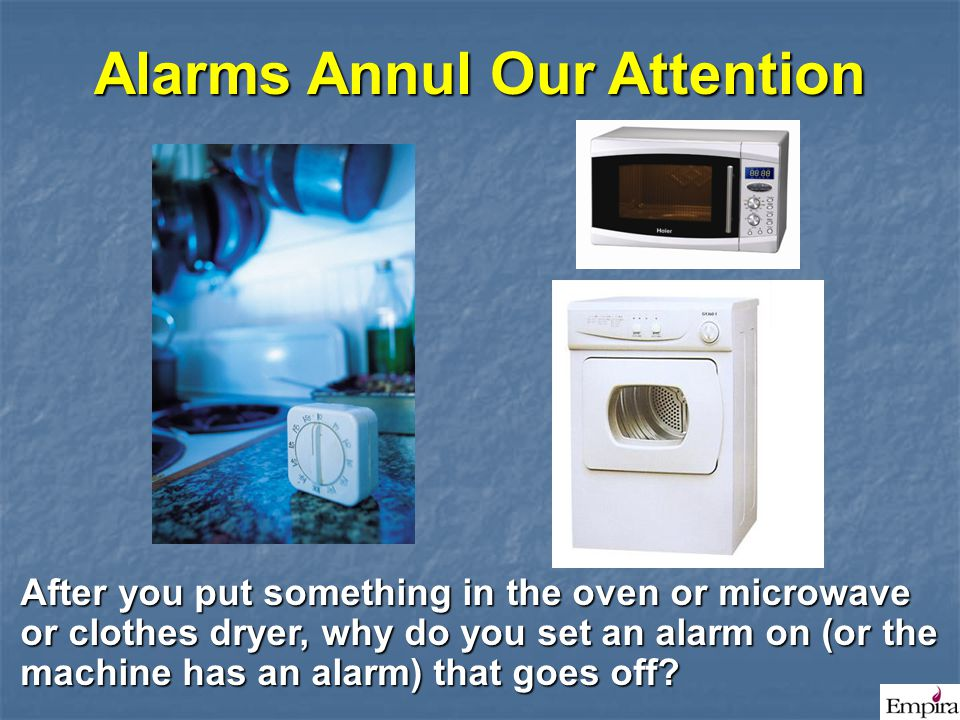 Alarms Annul Our Attention After you put something in the oven or microwave or clothes dryer, why do you set an alarm on (or the machine has an alarm)