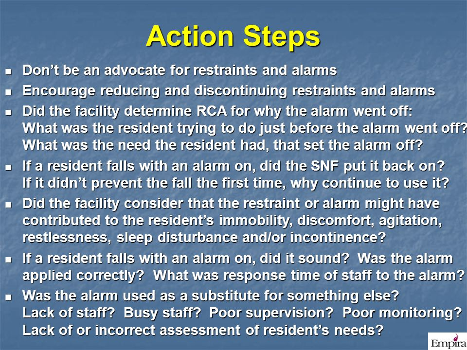 Action Steps Don't be an advocate for restraints and alarms Don't be an advocate for restraints and alarms Encourage reducing and discontinuing restra